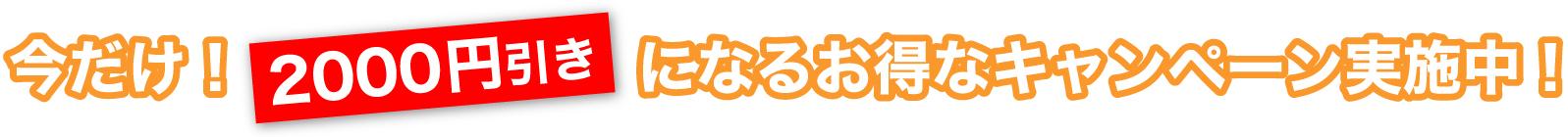 今だけ!2000円引きになるお得なキャンペーン実施中!